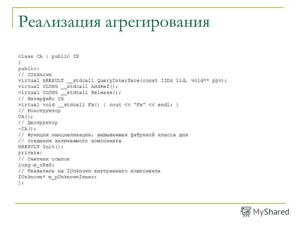 Реализация агрегирования class CA : public IX { public: // IUnknown virtual HRESULT __stdcall QueryInterface(const IID& iid, void** ppv); virtual ULONG __stdcall AddRef(); virtual ULONG __stdcall Release(); // Интерфейс IX virtual void __stdcall Fx()