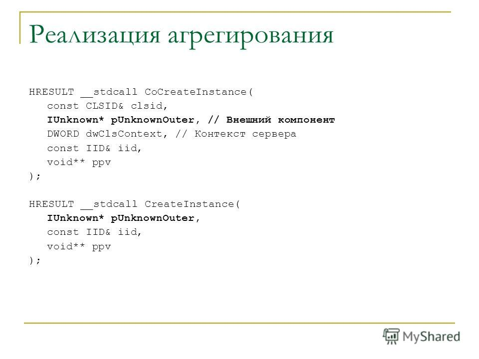 HRESULT __stdcall CoCreateInstance( const CLSID& clsid, IUnknown* pUnknownOuter, // Внешний компонент DWORD dwClsContext, // Контекст сервера const IID& iid, void** ppv ); HRESULT __stdcall CreateInstance( IUnknown* pUnknownOuter, const IID& iid, voi