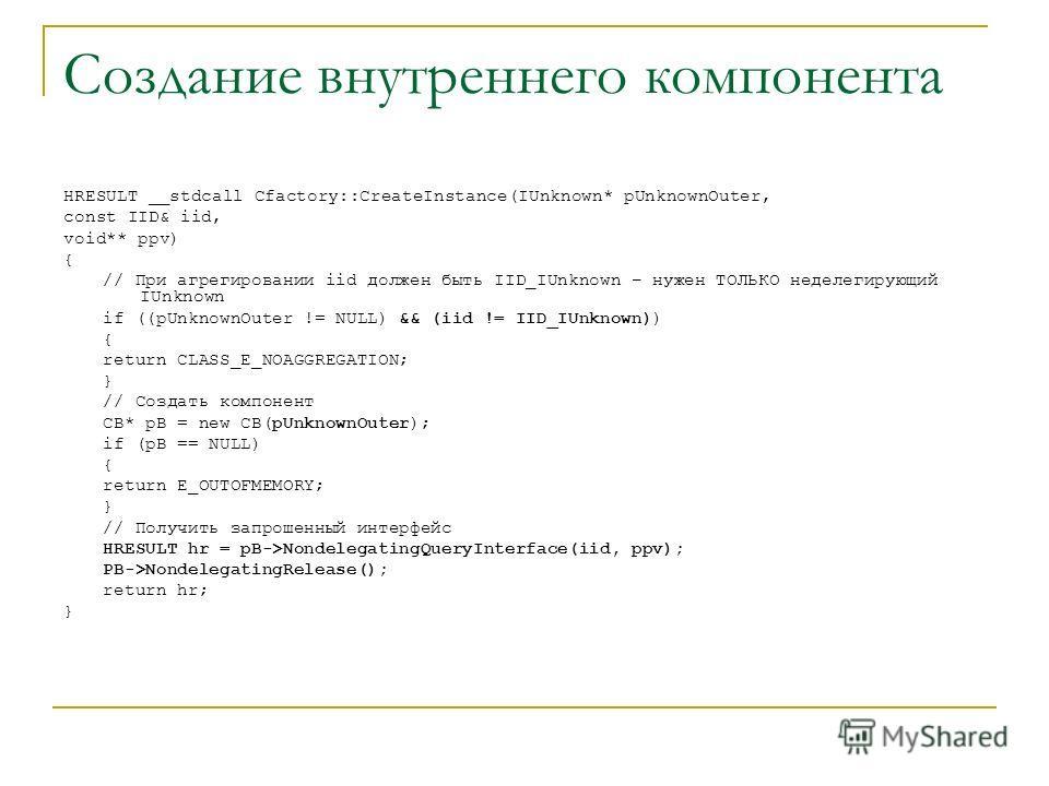 Создание внутреннего компонента HRESULT __stdcall Cfactory::CreateInstance(IUnknown* pUnknownOuter, const IID& iid, void** ppv) { // При агрегировании iid должен быть IID_IUnknown – нужен ТОЛЬКО неделегирующий IUnknown if ((pUnknownOuter != NULL) &&