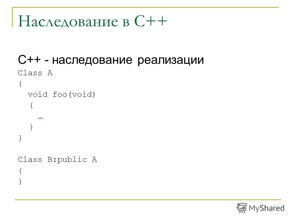 Наследование в С++ С++ - наследование реализации Class A { void foo(void) { … } Class B:public A { }