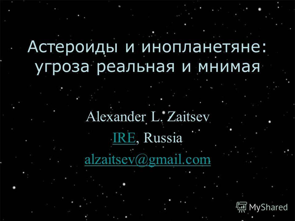 Астероиды и инопланетяне: угроза реальная и мнимая Alexander L. Zaitsev IREIRE, Russia alzaitsev@gmail.com