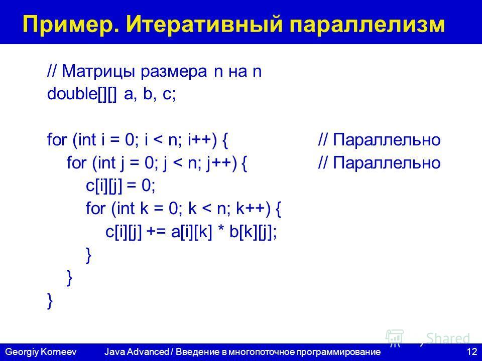 12Georgiy Korneev Пример. Итеративный параллелизм // Матрицы размера n на n double[][] a, b, c; for (int i = 0; i < n; i++) { // Параллельно for (int j = 0; j < n; j++) {// Параллельно c[i][j] = 0; for (int k = 0; k < n; k++) { c[i][j] += a[i][k] * b