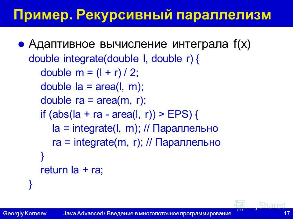 17Georgiy Korneev Пример. Рекурсивный параллелизм Адаптивное вычисление интеграла f(x) double integrate(double l, double r) { double m = (l + r) / 2; double la = area(l, m); double ra = area(m, r); if (abs(la + ra - area(l, r)) > EPS) { la = integrat