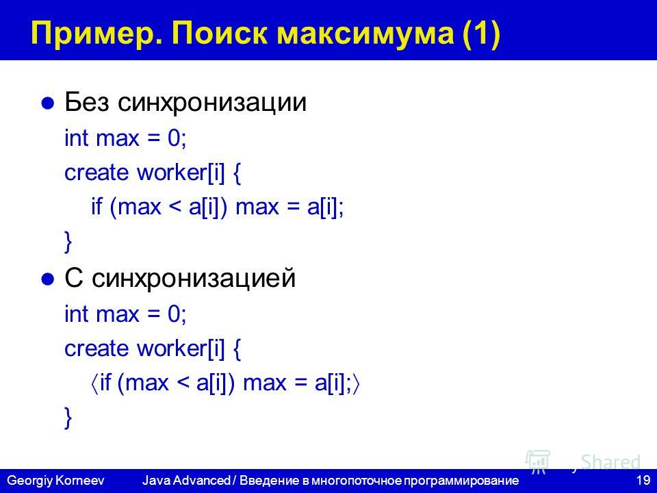 19Georgiy Korneev Пример. Поиск максимума (1) Без синхронизации int max = 0; create worker[i] { if (max < a[i]) max = a[i]; } С синхронизацией int max = 0; create worker[i] { if (max < a[i]) max = a[i]; } Java Advanced / Введение в многопоточное прог
