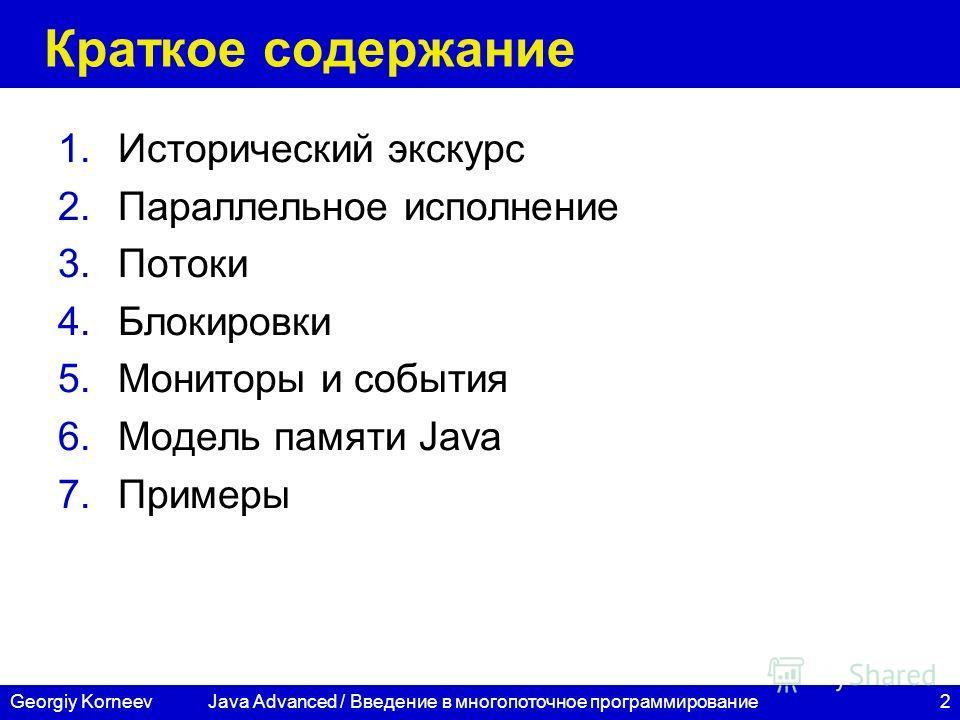 2Georgiy Korneev Краткое содержание 1.Исторический экскурс 2.Параллельное исполнение 3.Потоки 4.Блокировки 5.Мониторы и события 6.Модель памяти Java 7.Примеры Java Advanced / Введение в многопоточное программирование