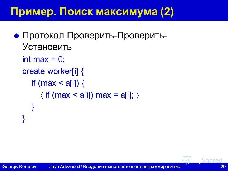 20Georgiy Korneev Пример. Поиск максимума (2) Протокол Проверить-Проверить- Установить int max = 0; create worker[i] { if (max < a[i]) { if (max < a[i]) max = a[i]; } Java Advanced / Введение в многопоточное программирование