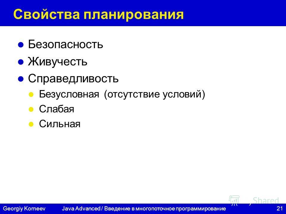 21Georgiy Korneev Свойства планирования Безопасность Живучесть Справедливость Безусловная (отсутствие условий) Слабая Сильная Java Advanced / Введение в многопоточное программирование