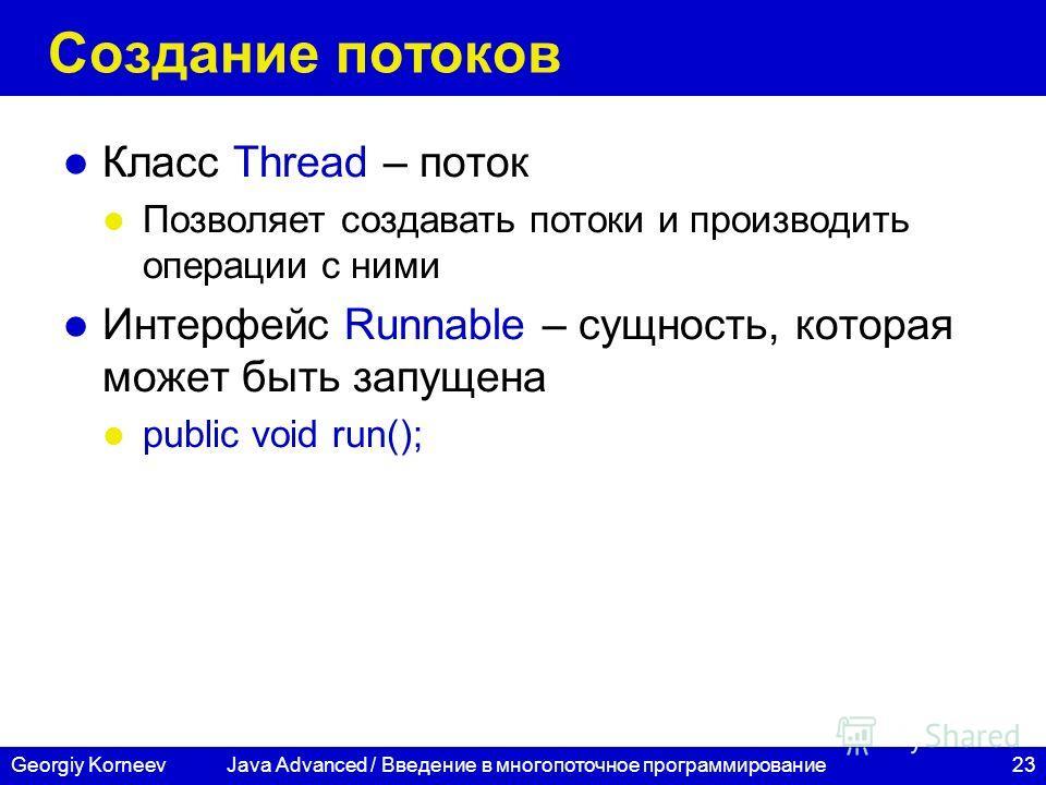 23Georgiy Korneev Создание потоков Класс Thread – поток Позволяет создавать потоки и производить операции с ними Интерфейс Runnable – сущность, которая может быть запущена public void run(); Java Advanced / Введение в многопоточное программирование
