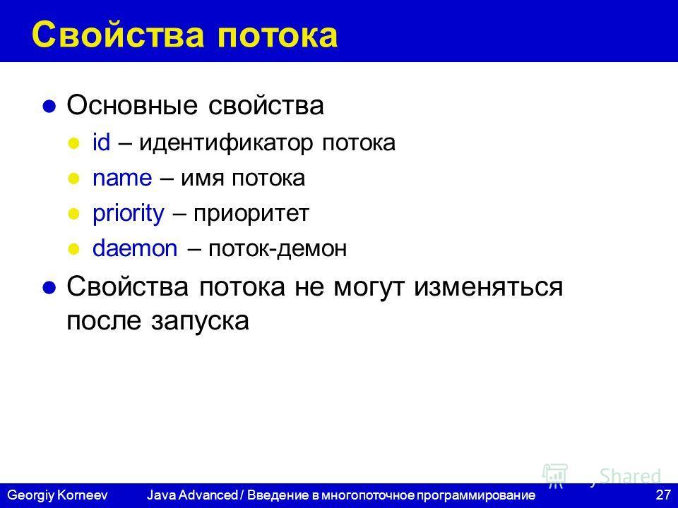 27Georgiy Korneev Свойства потока Основные свойства id – идентификатор потока name – имя потока priority – приоритет daemon – поток-демон Свойства потока не могут изменяться после запуска Java Advanced / Введение в многопоточное программирование