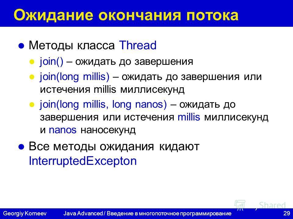29Georgiy Korneev Ожидание окончания потока Методы класса Thread join() – ожидать до завершения join(long millis) – ожидать до завершения или истечения millis миллисекунд join(long millis, long nanos) – ожидать до завершения или истечения millis милл