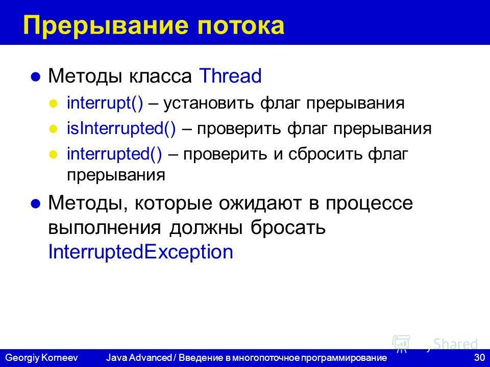 30Georgiy Korneev Прерывание потока Методы класса Thread interrupt() – установить флаг прерывания isInterrupted() – проверить флаг прерывания interrupted() – проверить и сбросить флаг прерывания Методы, которые ожидают в процессе выполнения должны бр