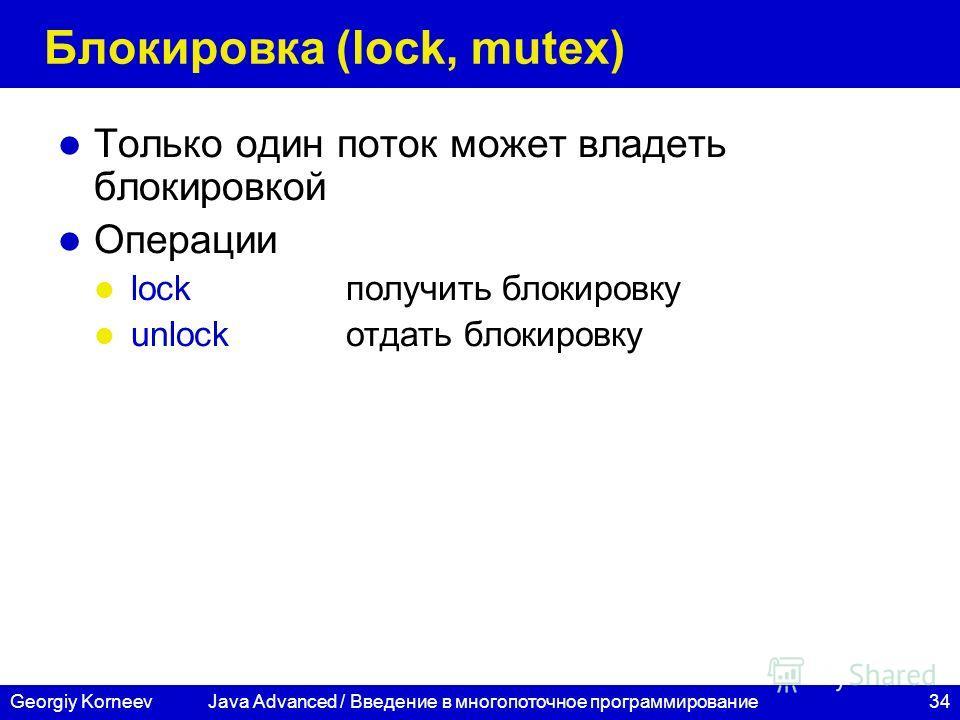 34Georgiy Korneev Блокировка (lock, mutex) Только один поток может владеть блокировкой Операции lockполучить блокировку unlockотдать блокировку Java Advanced / Введение в многопоточное программирование