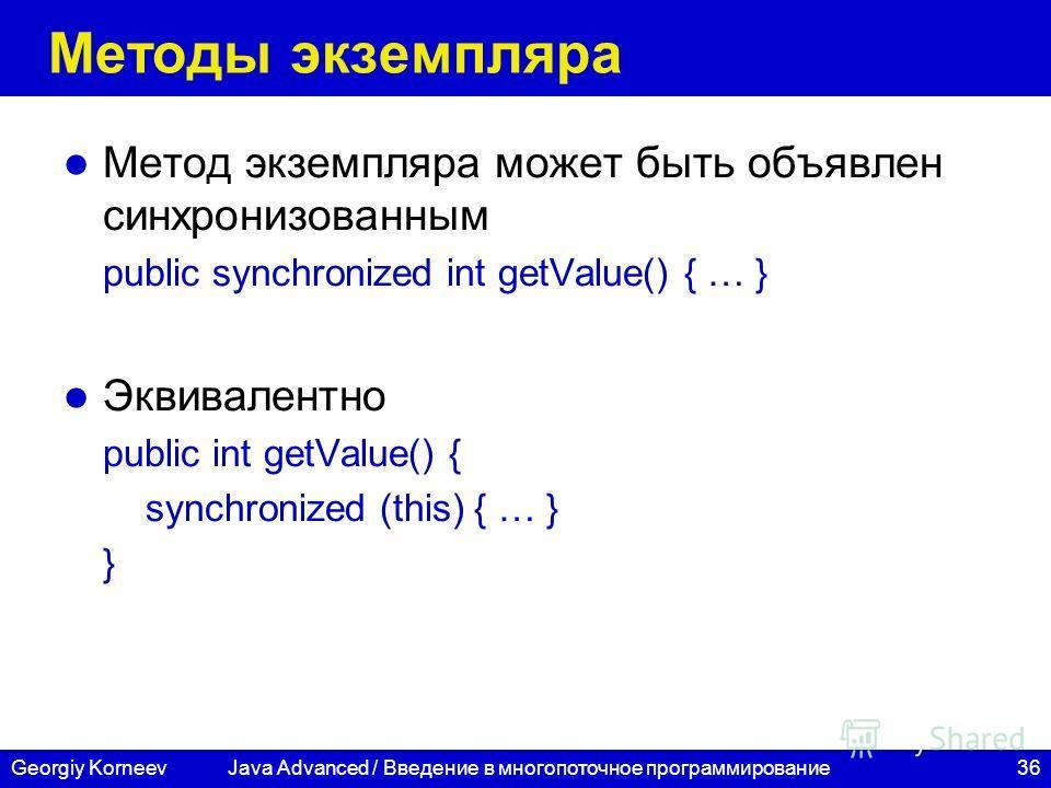 36Georgiy Korneev Методы экземпляра Метод экземпляра может быть объявлен синхронизованным public synchronized int getValue() { … } Эквивалентно public int getValue() { synchronized (this) { … } } Java Advanced / Введение в многопоточное программирова