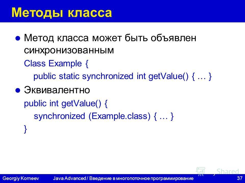37Georgiy Korneev Методы класса Метод класса может быть объявлен синхронизованным Class Example { public static synchronized int getValue() { … } Эквивалентно public int getValue() { synchronized (Example.class) { … } } Java Advanced / Введение в мно