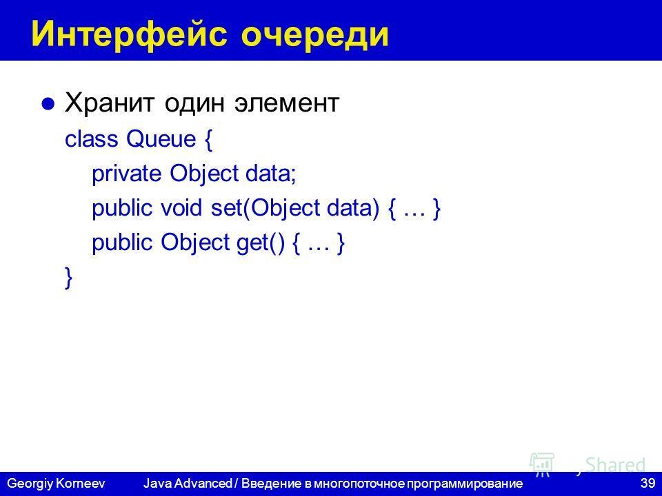 39Georgiy Korneev Интерфейс очереди Хранит один элемент class Queue { private Object data; public void set(Object data) { … } public Object get() { … } } Java Advanced / Введение в многопоточное программирование