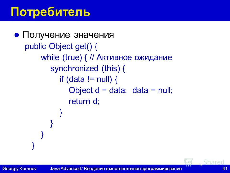 41Georgiy Korneev Потребитель Получение значения public Object get() { while (true) { // Активное ожидание synchronized (this) { if (data != null) { Object d = data; data = null; return d; } Java Advanced / Введение в многопоточное программирование
