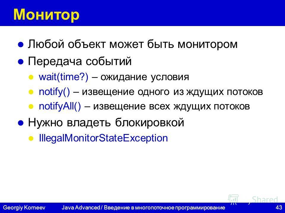 43Georgiy Korneev Монитор Любой объект может быть монитором Передача событий wait(time?) – ожидание условия notify() – извещение одного из ждущих потоков notifyAll() – извещение всех ждущих потоков Нужно владеть блокировкой IllegalMonitorStateExcepti