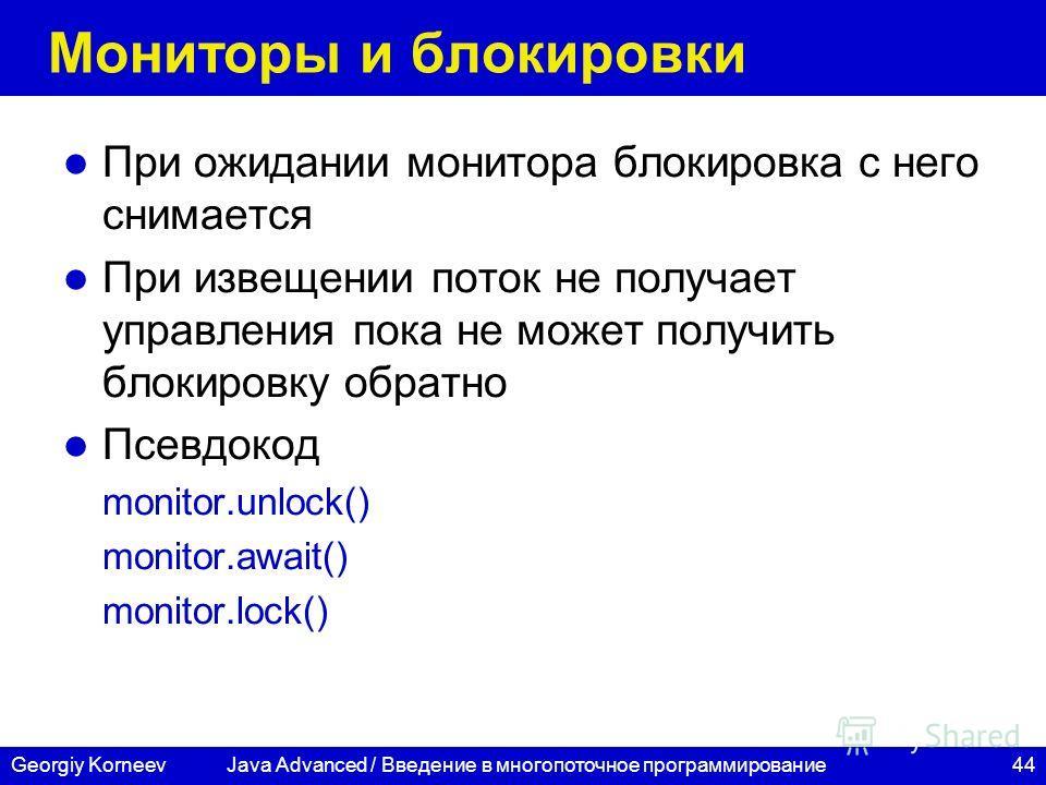 44Georgiy Korneev Мониторы и блокировки При ожидании монитора блокировка с него снимается При извещении поток не получает управления пока не может получить блокировку обратно Псевдокод monitor.unlock() monitor.await() monitor.lock() Java Advanced / В