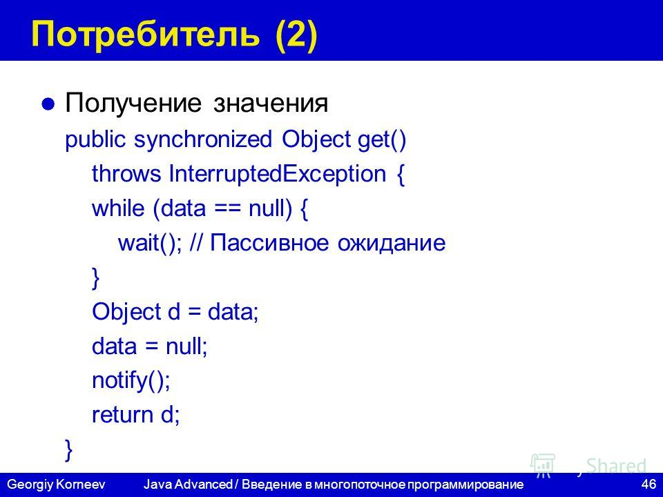 46Georgiy Korneev Потребитель (2) Получение значения public synchronized Object get() throws InterruptedException { while (data == null) { wait(); // Пассивное ожидание } Object d = data; data = null; notify(); return d; } Java Advanced / Введение в
