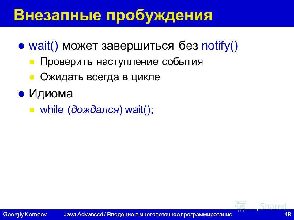 48Georgiy Korneev Внезапные пробуждения wait() может завершиться без notify() Проверить наступление события Ожидать всегда в цикле Идиома while (дождался) wait(); Java Advanced / Введение в многопоточное программирование