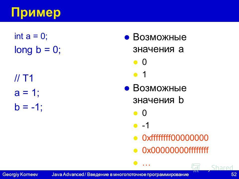 52Georgiy Korneev Пример int a = 0; long b = 0; // T1 a = 1; b = -1; Возможные значения a 0 1 Возможные значения b 0 0xffffffff00000000 0x00000000ffffffff … Java Advanced / Введение в многопоточное программирование