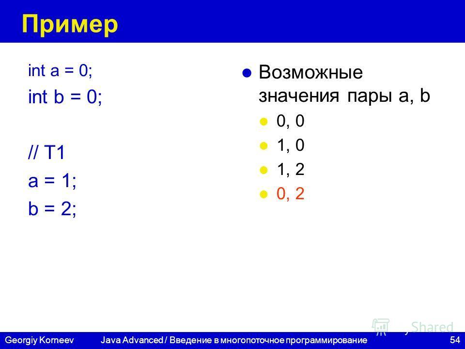 54Georgiy Korneev Пример int a = 0; int b = 0; // T1 a = 1; b = 2; Возможные значения пары а, b 0, 0 1, 0 1, 2 0, 2 Java Advanced / Введение в многопоточное программирование