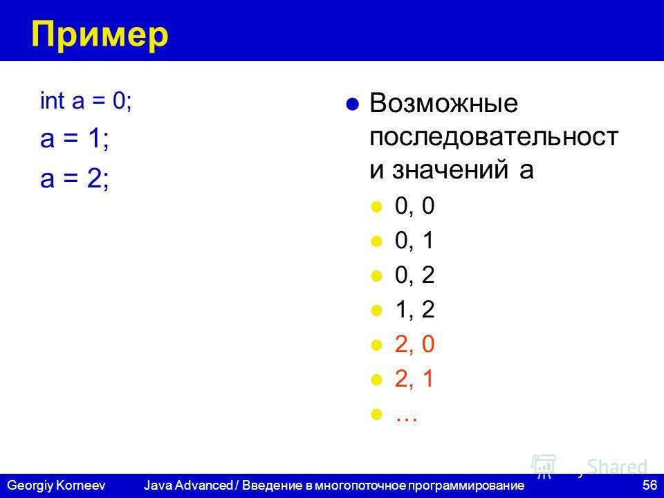 56Georgiy Korneev Пример int a = 0; a = 1; a = 2; Возможные последовательност и значений а 0, 0 0, 1 0, 2 1, 2 2, 0 2, 1 … Java Advanced / Введение в многопоточное программирование