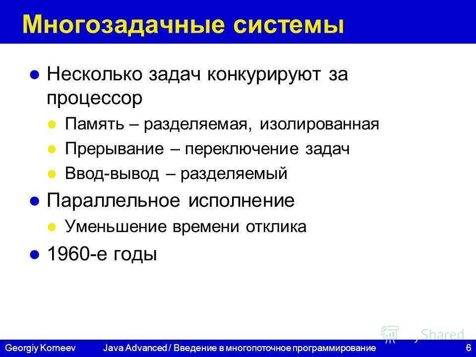 6Georgiy Korneev Многозадачные системы Несколько задач конкурируют за процессор Память – разделяемая, изолированная Прерывание – переключение задач Ввод-вывод – разделяемый Параллельное исполнение Уменьшение времени отклика 1960-е годы Java Advanced