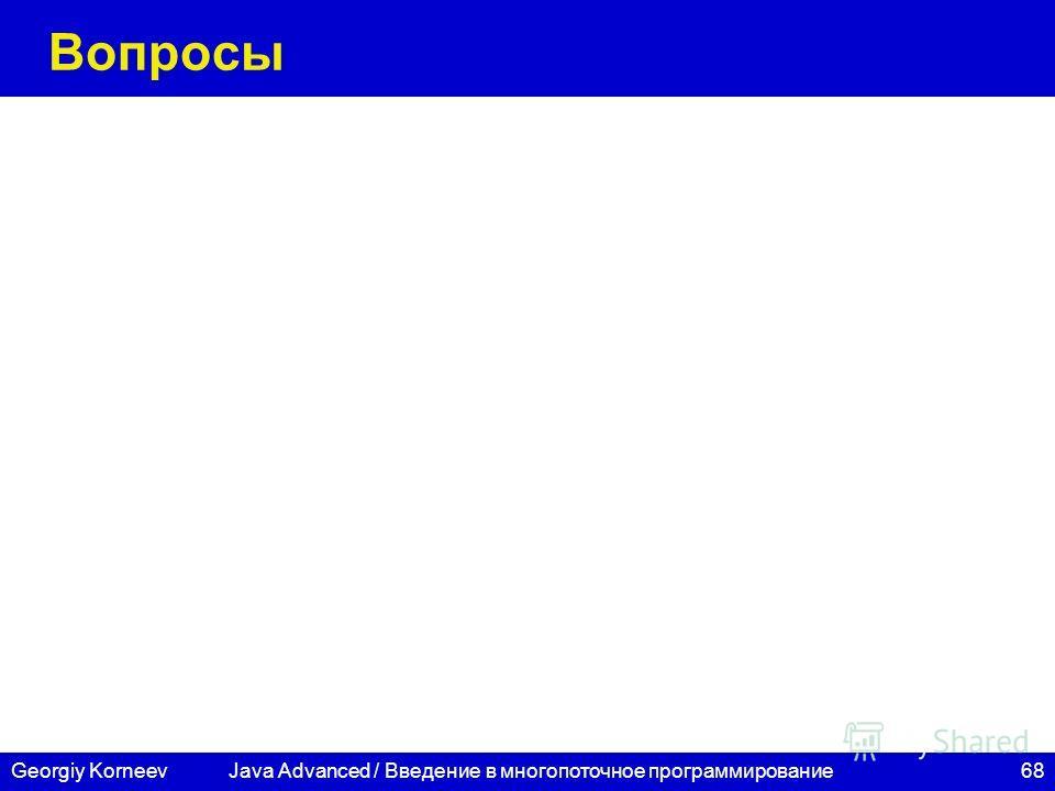 68Georgiy Korneev Вопросы Java Advanced / Введение в многопоточное программирование
