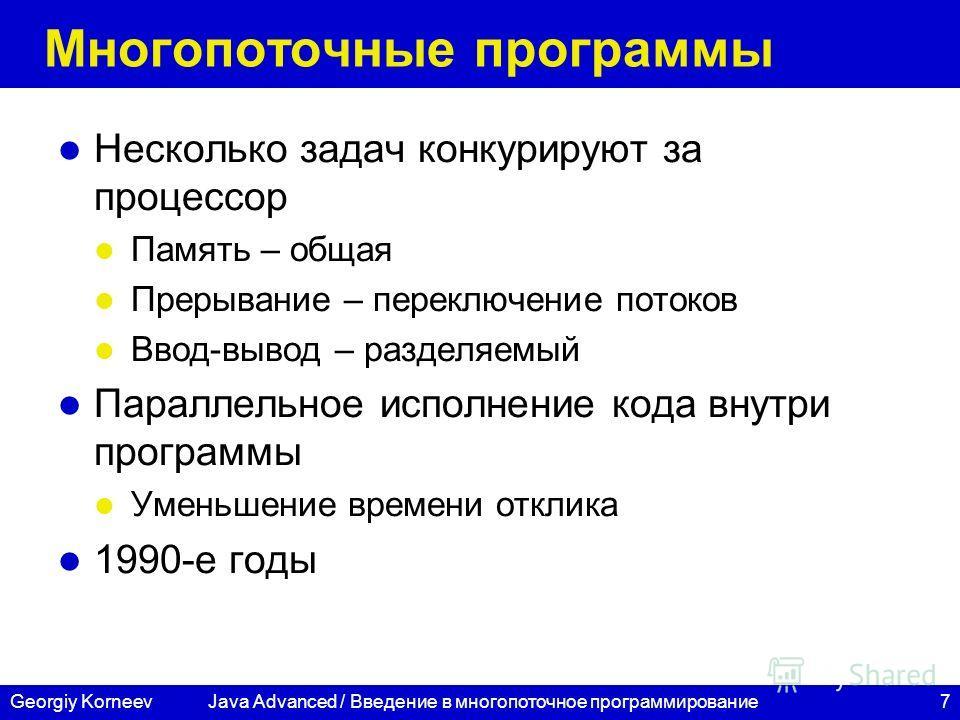 7Georgiy Korneev Многопоточные программы Несколько задач конкурируют за процессор Память – общая Прерывание – переключение потоков Ввод-вывод – разделяемый Параллельное исполнение кода внутри программы Уменьшение времени отклика 1990-е годы Java Adva
