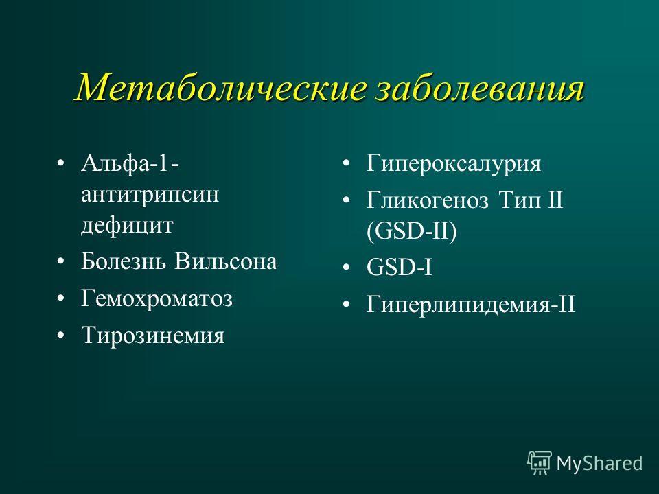 Метаболические заболевания Альфа-1- антитрипсин дефицит Болезнь Вильсона Гемохроматоз Тирозинемия Гипероксалурия Гликогеноз Тип II (GSD-II) GSD-I Гиперлипидемия-II