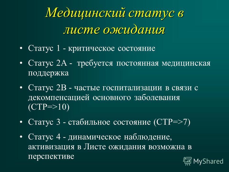 Медицинский статус в листе ожидания Статус 1 - критическое состояние Статус 2А - требуется постоянная медицинская поддержка Статус 2В - частые госпитализации в связи с декомпенсацией основного заболевания (CTP=>10) Статус 3 - стабильное состояние (CT