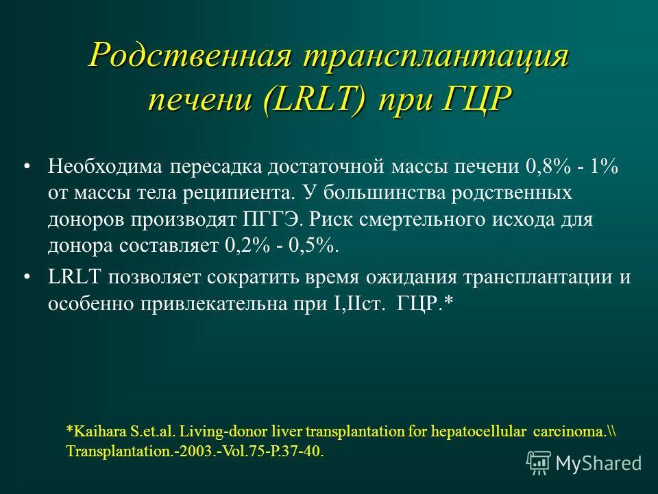 Родственная трансплантация печени (LRLT) при ГЦР Необходима пересадка достаточной массы печени 0,8% - 1% от массы тела реципиента. У большинства родственных доноров производят ПГГЭ. Риск смертельного исхода для донора составляет 0,2% - 0,5%. LRLT поз