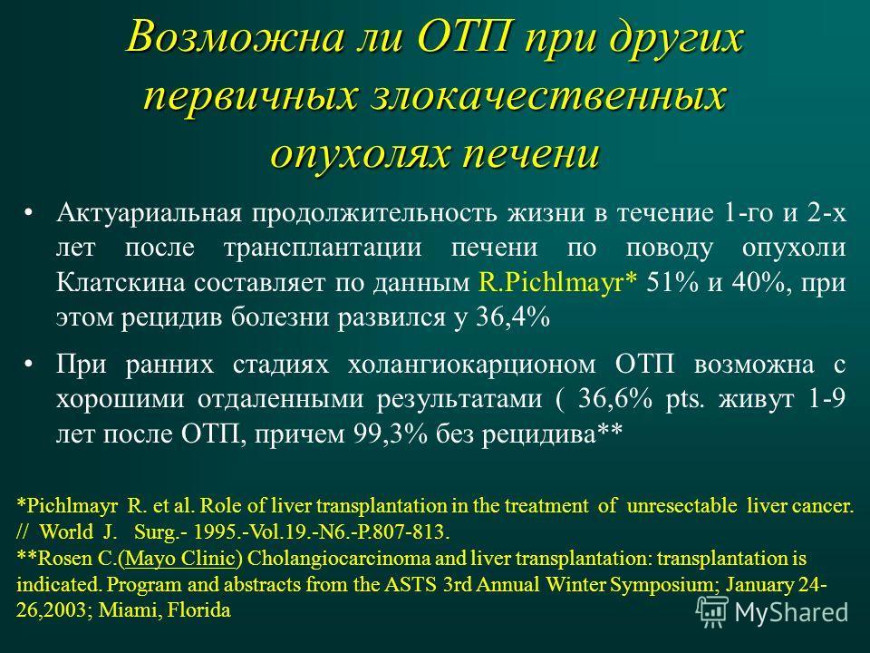 Возможна ли ОТП при других первичных злокачественных опухолях печени Актуариальная продолжительность жизни в течение 1-го и 2-х лет после трансплантации печени по поводу опухоли Клатскина составляет по данным R.Pichlmayr* 51% и 40%, при этом рецидив