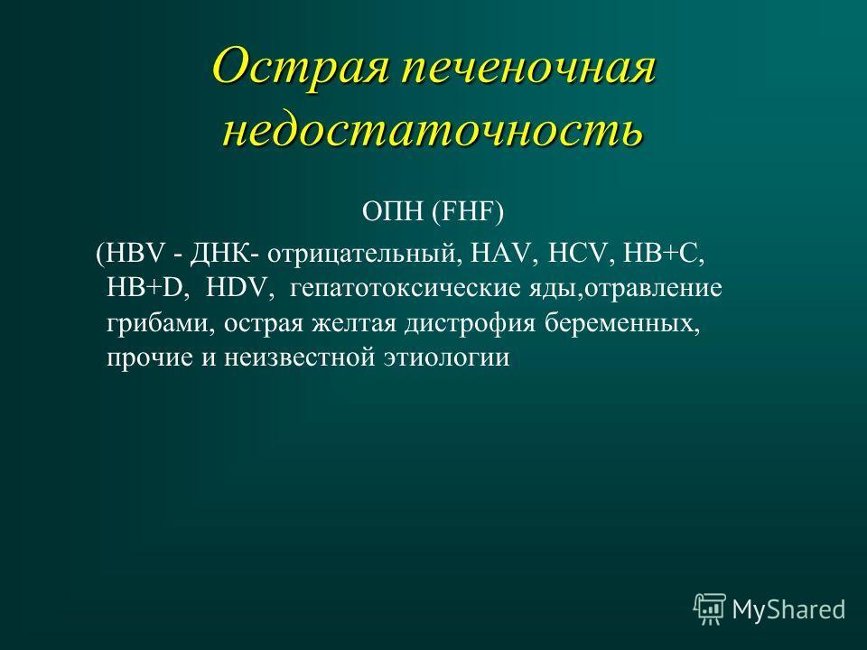 Острая печеночная недостаточность ОПН (FHF) (НВV - ДНК- отрицательный, НАV, HCV, HB+С, HB+D, HDV, гепатотоксические яды,отравление грибами, острая желтая дистрофия беременных, прочие и неизвестной этиологии