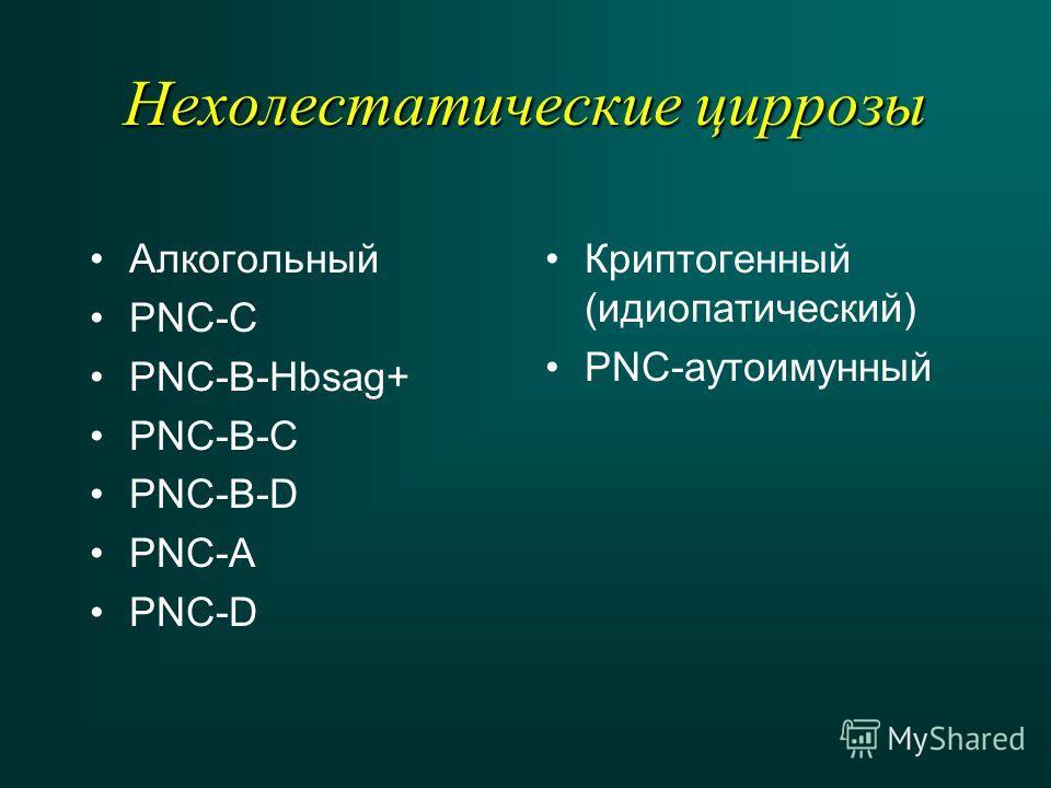 Нехолестатические циррозы Алкогольный PNC-C PNC-B-Hbsag+ PNC-B-C PNC-B-D PNC-A PNC-D Криптогенный (идиопатический) PNC-аутоимунный