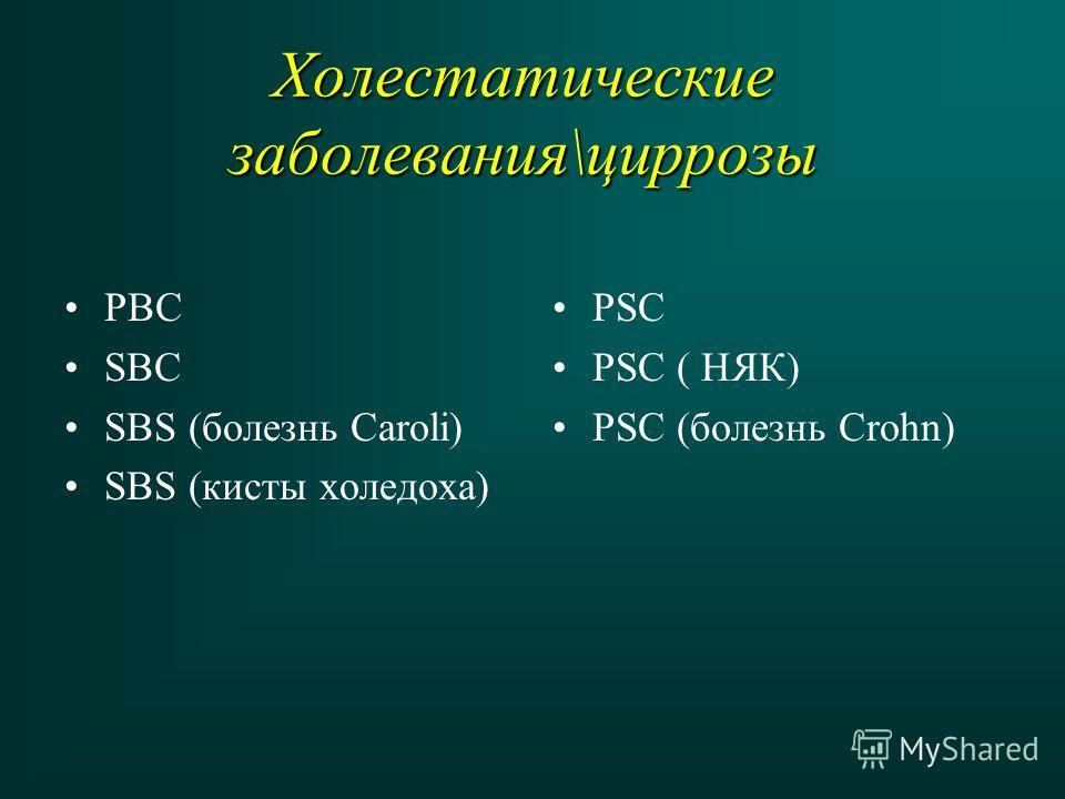 Холестатические заболевания\циррозы PBC SBC SBS (болезнь Caroli) SBS (кисты холедоха) PSC PSC ( НЯК) PSC (болезнь Crohn)