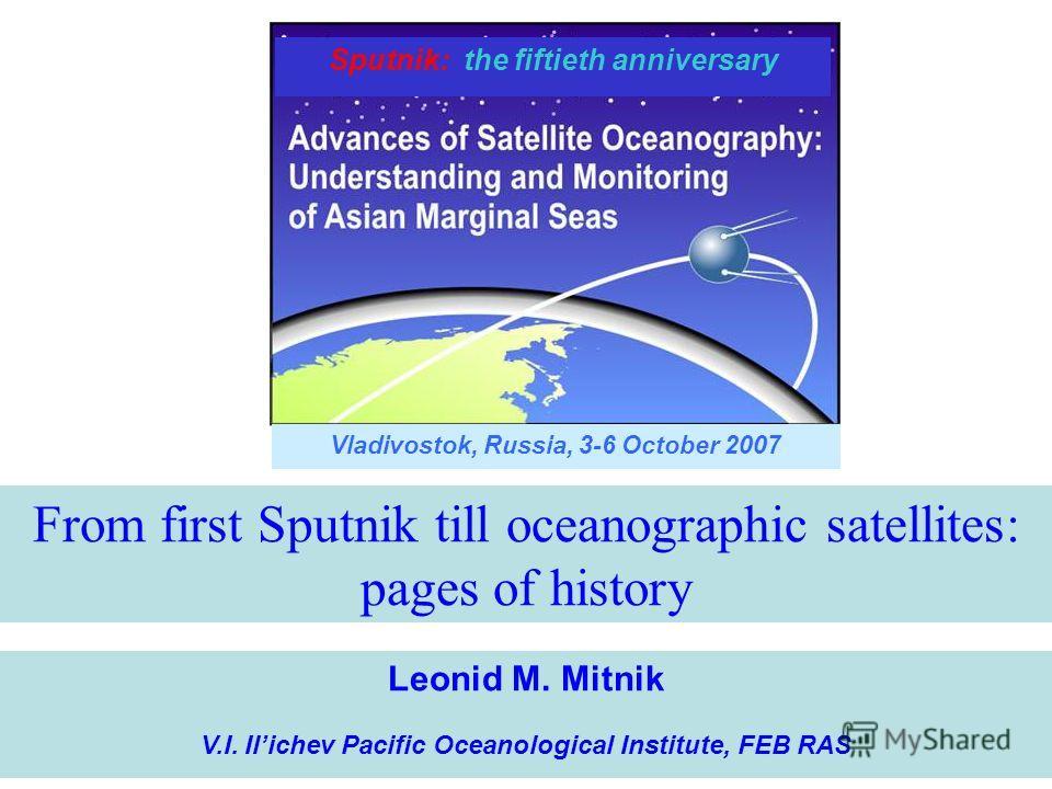 Vladivostok, Russia, 3-6 October 2007 Sputnik: the fiftieth anniversary From first Sputnik till oceanographic satellites: pages of history Leonid M. Mitnik V.I. Ilichev Pacific Oceanological Institute, FEB RAS