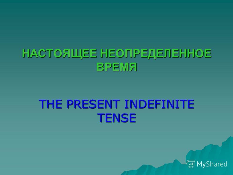 НАСТОЯЩЕЕ НЕОПРЕДЕЛЕННОЕ ВРЕМЯ THE PRESENT INDEFINITE TENSE