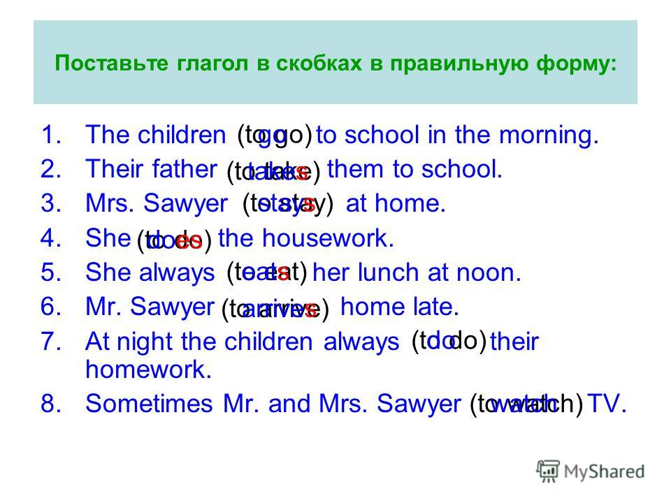 Поставьте глагол в скобках в правильную форму: 1.The children to school in the morning. 2.Their father them to school. 3.Mrs. Sawyer at home. 4.She the housework. 5.She always her lunch at noon. 6.Mr. Sawyer home late. 7.At night the children always