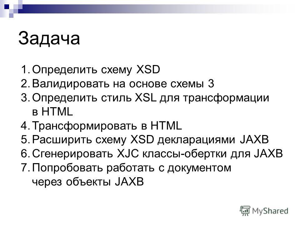 Задача 1.Определить схему XSD 2.Валидировать на основе схемы 3 3.Определить стиль XSL для трансформации в HTML 4.Трансформировать в HTML 5.Расширить схему XSD декларациями JAXB 6.Сгенерировать XJC классы-обертки для JAXB 7.Попробовать работать с доку