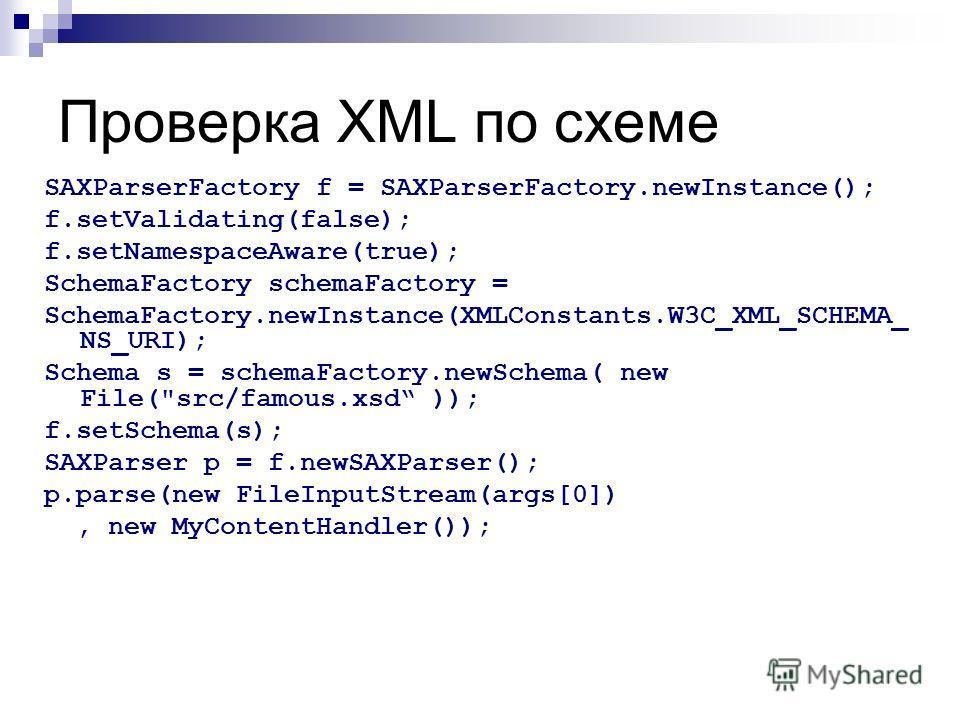 Проверка XML по схеме SAXParserFactory f = SAXParserFactory.newInstance(); f.setValidating(false); f.setNamespaceAware(true); SchemaFactory schemaFactory = SchemaFactory.newInstance(XMLConstants.W3C_XML_SCHEMA_ NS_URI); Schema s = schemaFactory.newSc