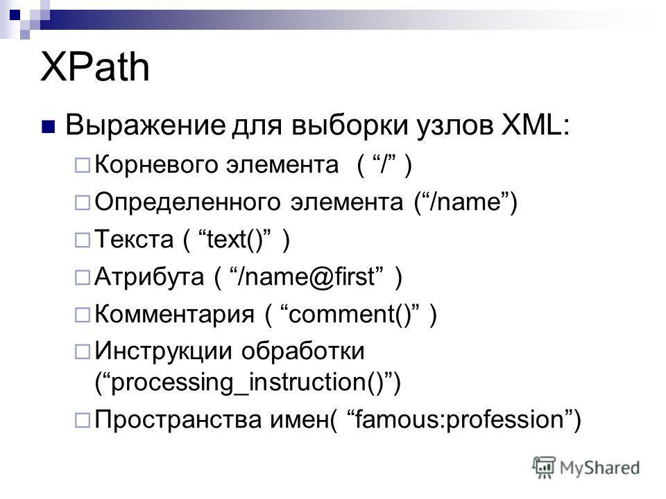 XPath Выражение для выборки узлов XML: Корневого элемента ( / ) Определенного элемента (/name) Текста ( text() ) Атрибута ( /name@first ) Комментария ( comment() ) Инструкции обработки (processing_instruction()) Пространства имен( famous:profession)
