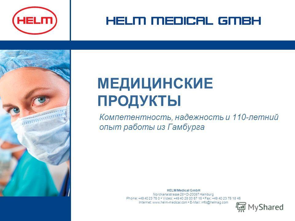 Компетентность, надежность и 110-летний опыт работы из Гамбурга HELM Medical GmbH Nordkanalstrasse 28 D-20097 Hamburg Phone: +49 40 23 75 0 Video: +49 40 28 00 57 16 Fax: +49 40 23 75 18 45 Internet: www.helm-medical.com E-Mail: info@helmag.com МЕДИЦ