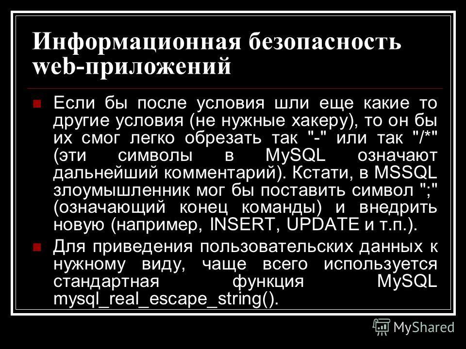 Информационная безопасность web-приложений Если бы после условия шли еще какие то другие условия (не нужные хакеру), то он бы их смог легко обрезать так