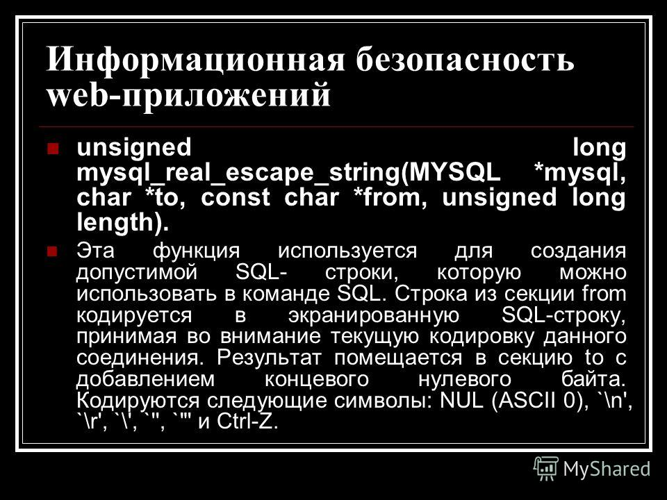 Информационная безопасность web-приложений unsigned long mysql_real_escape_string(MYSQL *mysql, char *to, const char *from, unsigned long length). Эта функция используется для создания допустимой SQL- строки, которую можно использовать в команде SQL.
