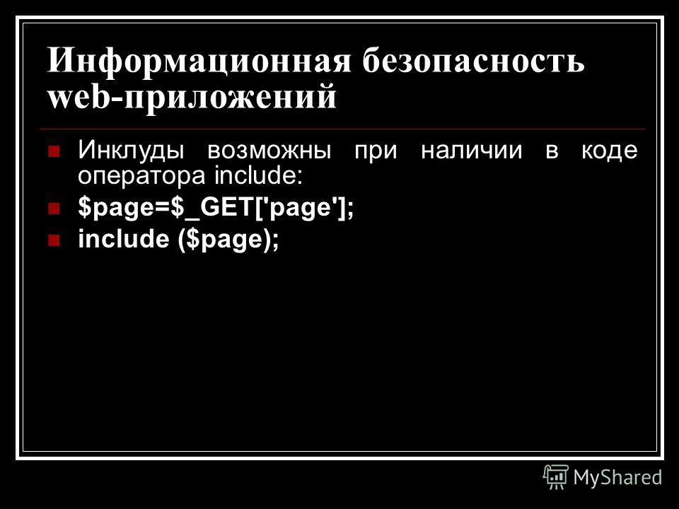 Информационная безопасность web-приложений Инклуды возможны при наличии в коде оператора include: $page=$_GET['page']; include ($page);