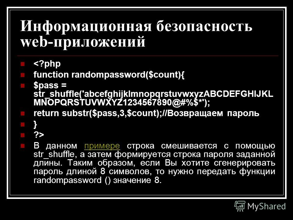 Информационная безопасность web-приложений  В данном примере строка смешивается с помощью str_shuffle, а затем формируется строка пароля заданной длины. Таким образом, если Вы хотите сгенерировать пароль длиной 8 символов, то нужно передать функции r