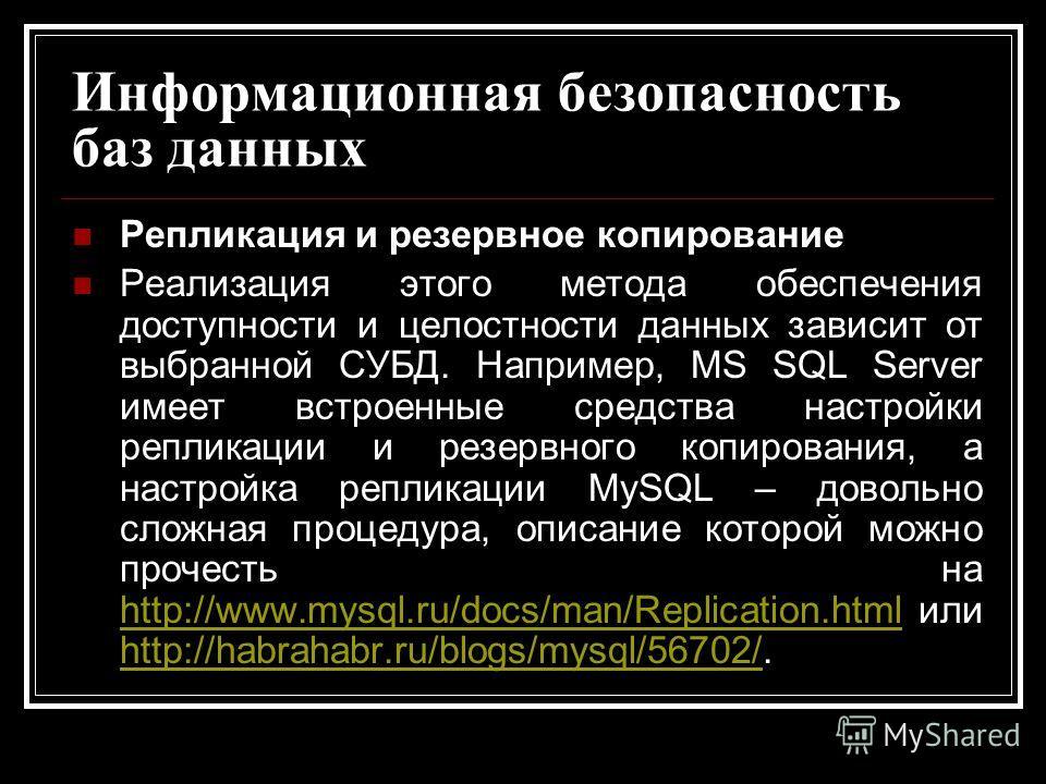 Информационная безопасность баз данных Репликация и резервное копирование Реализация этого метода обеспечения доступности и целостности данных зависит от выбранной СУБД. Например, MS SQL Server имеет встроенные средства настройки репликации и резервн