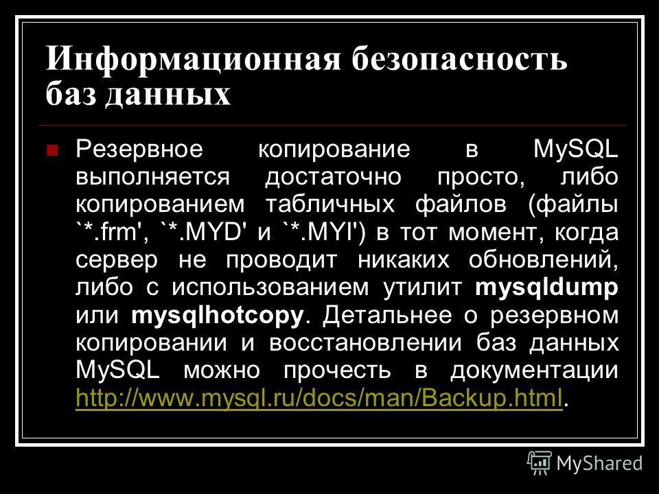 Информационная безопасность баз данных Резервное копирование в MySQL выполняется достаточно просто, либо копированием табличных файлов (файлы `*.frm', `*.MYD' и `*.MYI') в тот момент, когда сервер не проводит никаких обновлений, либо с использованием